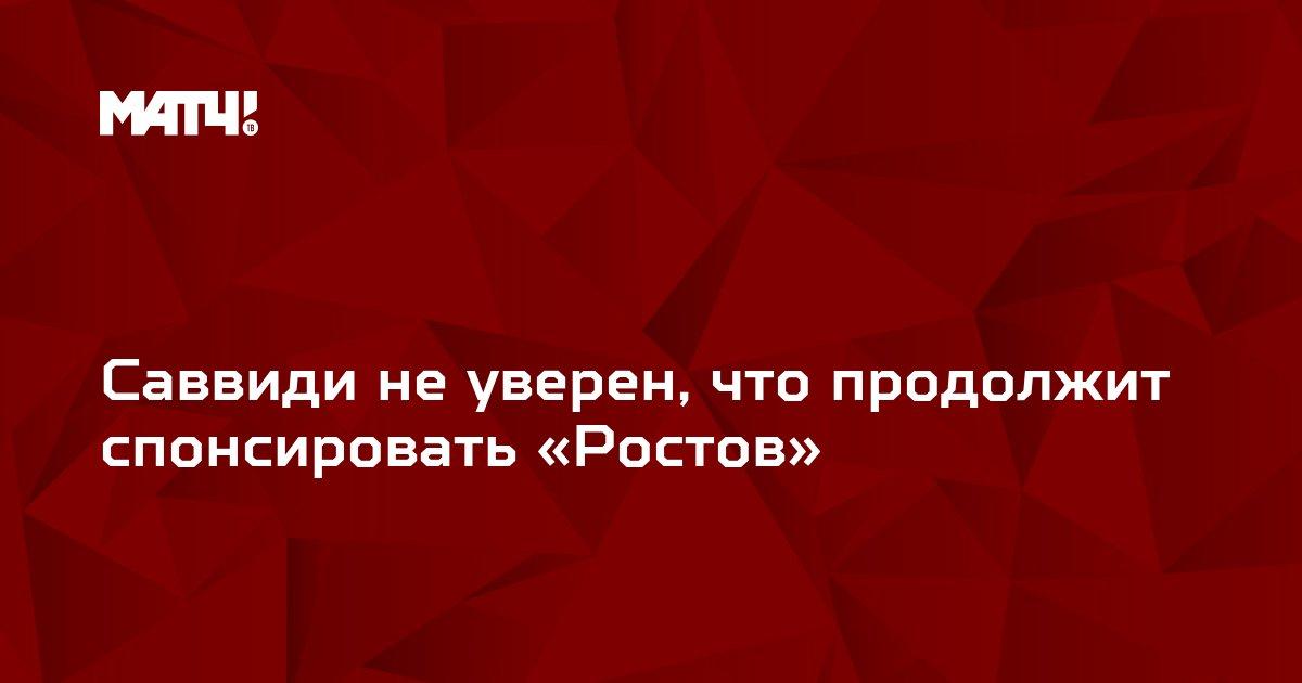 Саввиди не уверен, что продолжит спонсировать «Ростов»