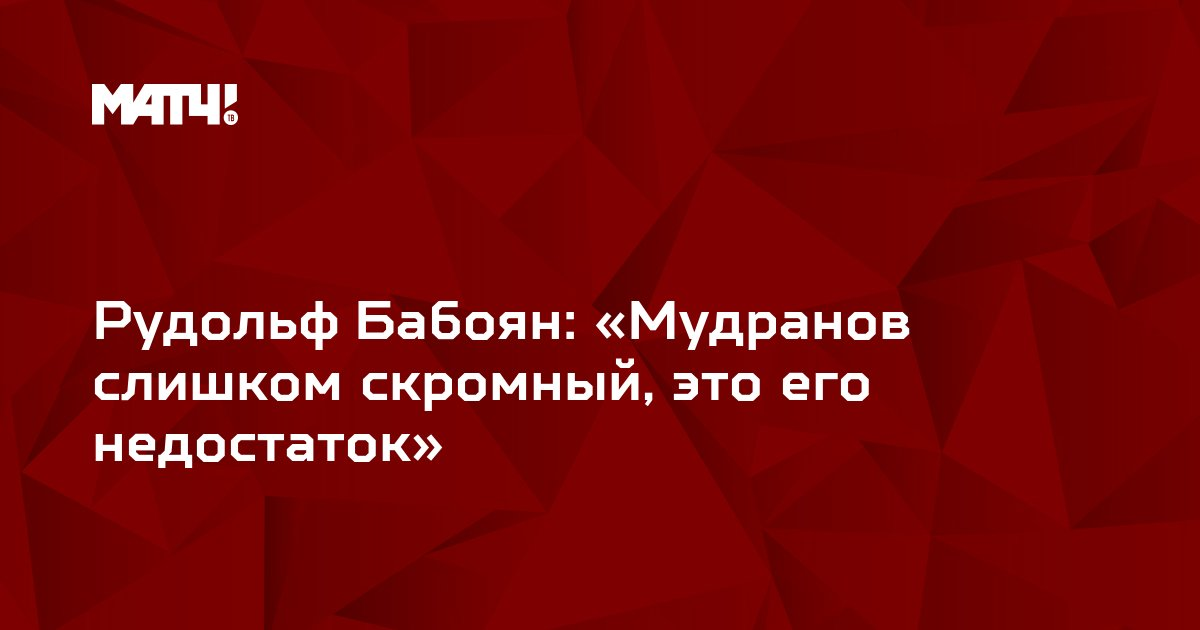 Рудольф Бабоян: «Мудранов слишком скромный, это его недостаток»
