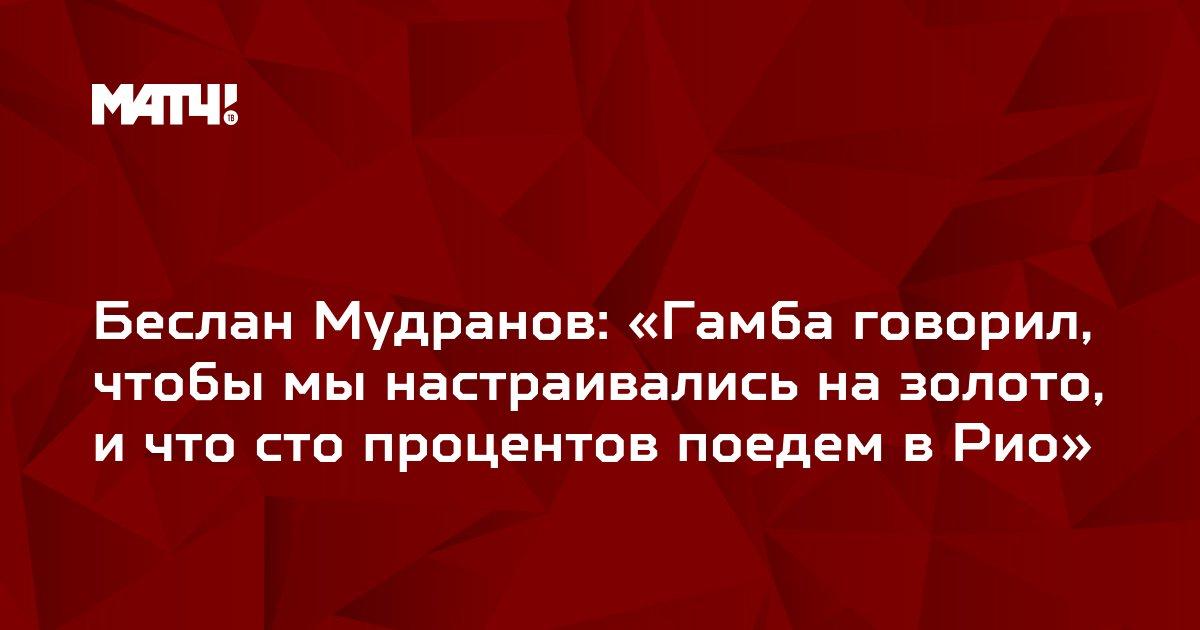 Беслан Мудранов: «Гамба говорил, чтобы мы настраивались на золото, и что сто процентов поедем в Рио»