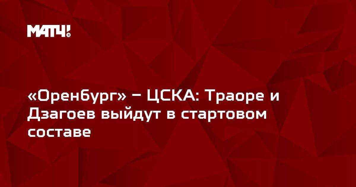 «Оренбург» – ЦСКА: Траоре и Дзагоев выйдут в стартовом составе