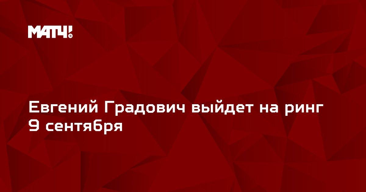 Евгений Градович выйдет на ринг 9 сентября