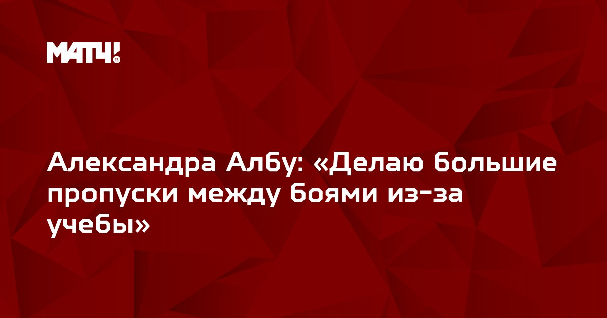 Александра Албу: «Делаю большие пропуски между боями из-за учебы»