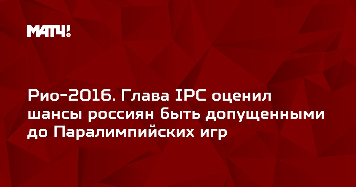 Рио-2016. Глава IPC оценил шансы россиян быть допущенными до Паралимпийских игр