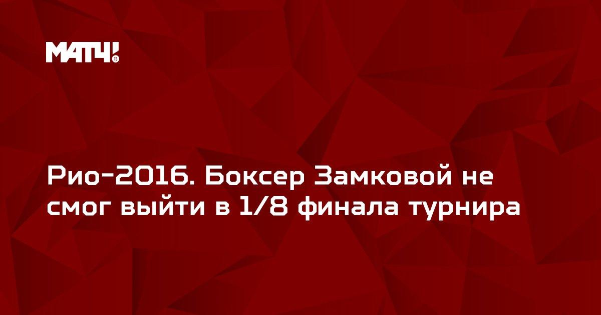 Рио-2016. Боксер Замковой не смог выйти в 1/8 финала турнира