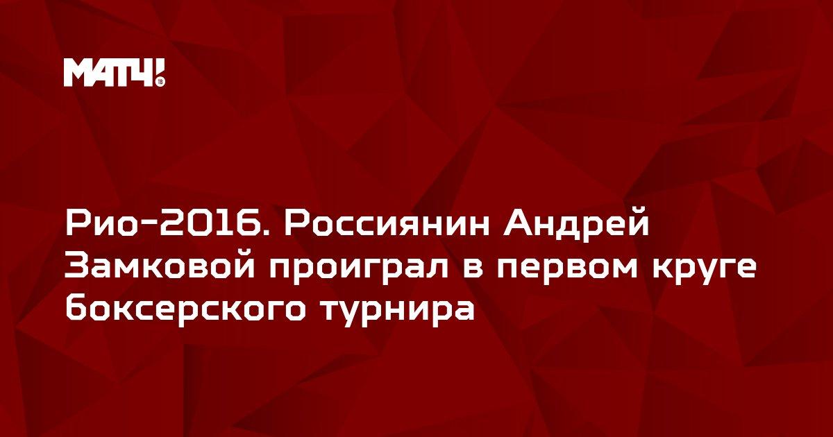 Рио-2016. Россиянин Андрей Замковой проиграл в первом круге боксерского турнира
