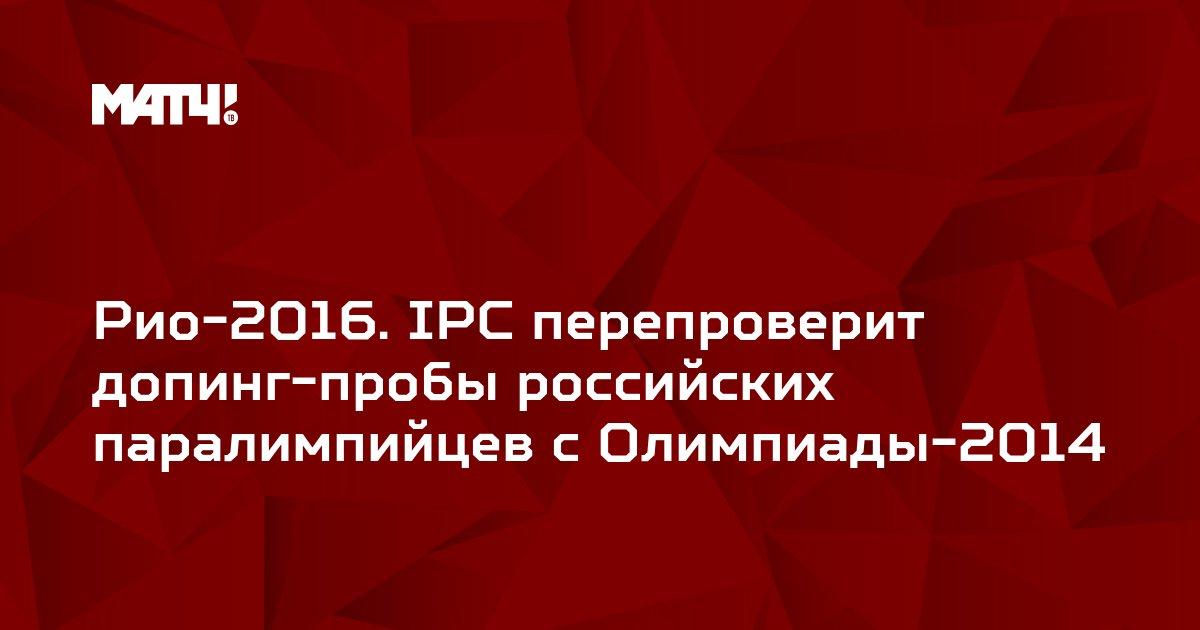 Рио-2016. IPC перепроверит допинг-пробы российских паралимпийцев с Олимпиады-2014