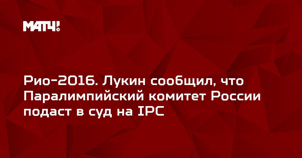 Рио-2016. Лукин сообщил, что Паралимпийский комитет России подаст в суд на IPC