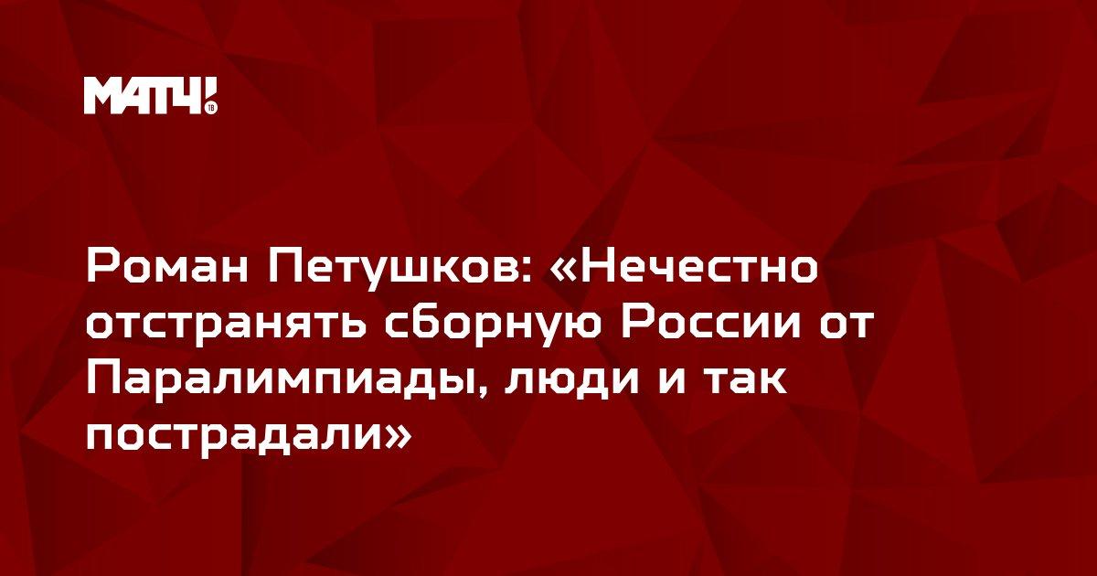 Роман Петушков: «Нечестно отстранять сборную России от Паралимпиады, люди и так пострадали»