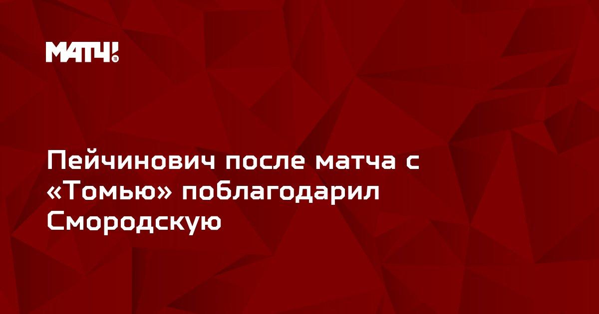 Пейчинович после матча с «Томью» поблагодарил Смородскую
