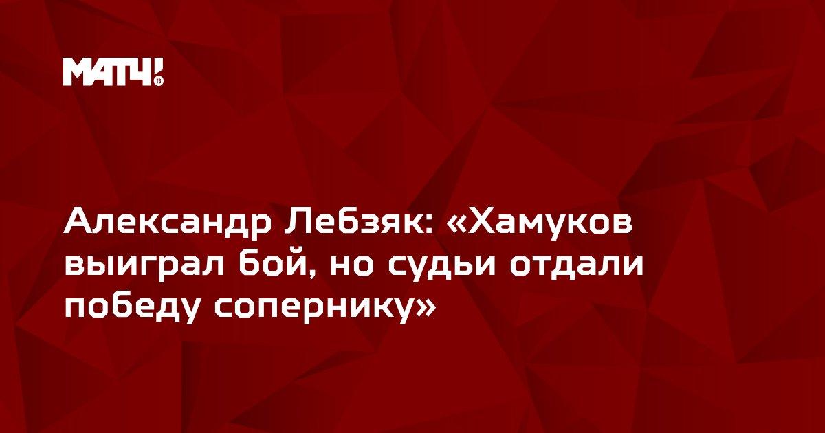 Александр Лебзяк: «Хамуков выиграл бой, но судьи отдали победу сопернику»