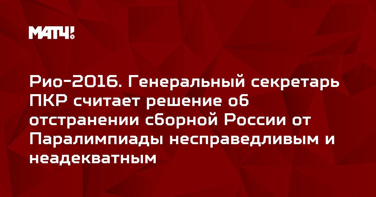 Рио-2016. Генеральный секретарь ПКР считает решение об отстранении сборной России от Паралимпиады несправедливым и неадекватным