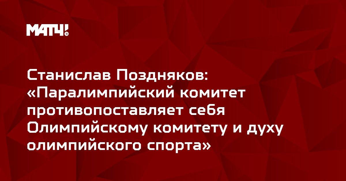 Станислав Поздняков: «Паралимпийский комитет противопоставляет себя Олимпийскому комитету и духу олимпийского спорта»