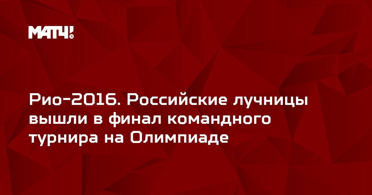 Рио-2016. Российские лучницы вышли в финал командного турнира на Олимпиаде
