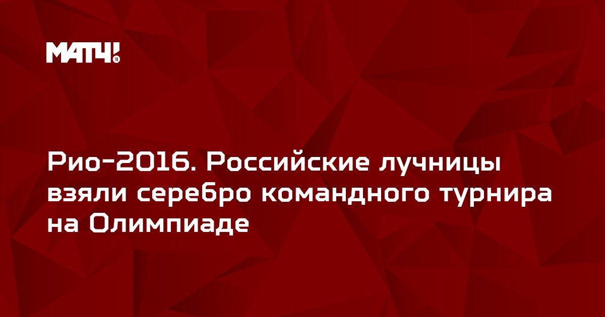 Рио-2016. Российские лучницы взяли серебро командного турнира на Олимпиаде