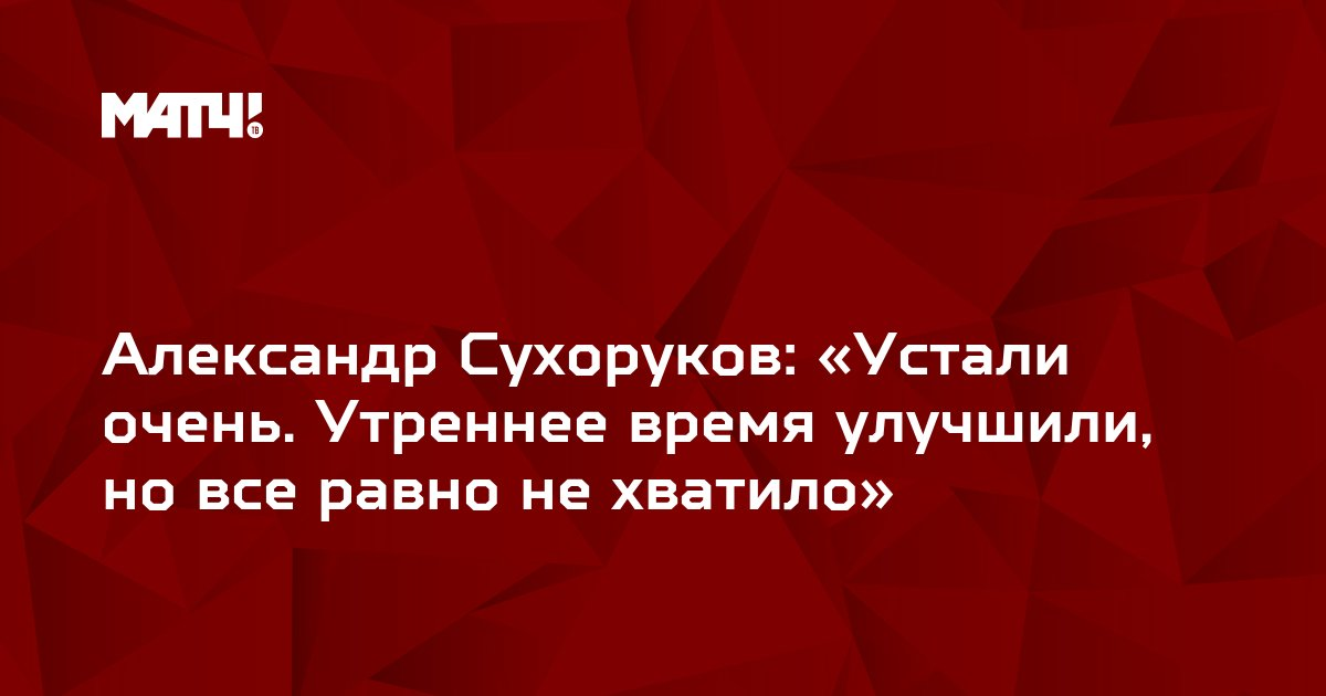 Александр Сухоруков: «Устали очень. Утреннее время улучшили, но все равно не хватило»