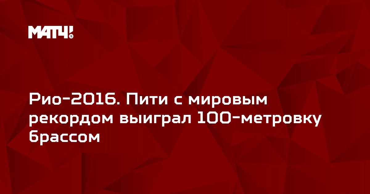 Рио-2016. Пити с мировым рекордом выиграл 100-метровку брассом