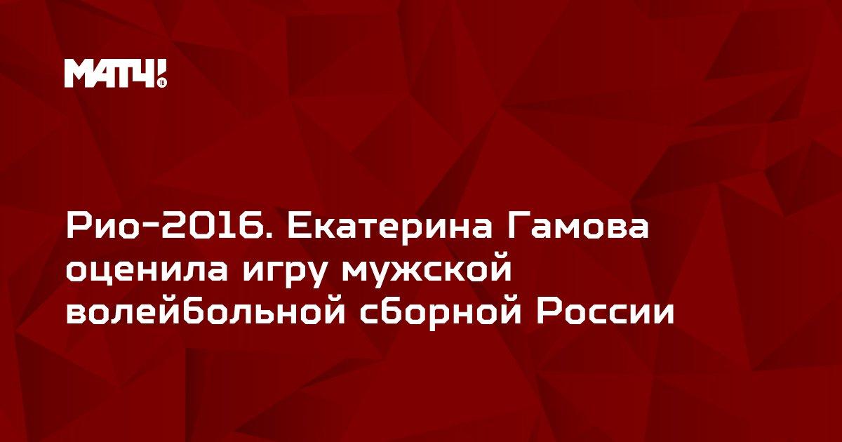 Рио-2016. Екатерина Гамова оценила игру мужской волейбольной сборной России