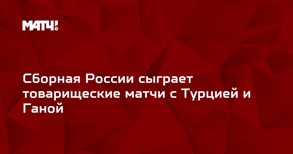 Сборная России сыграет товарищеские матчи с Турцией и Ганой