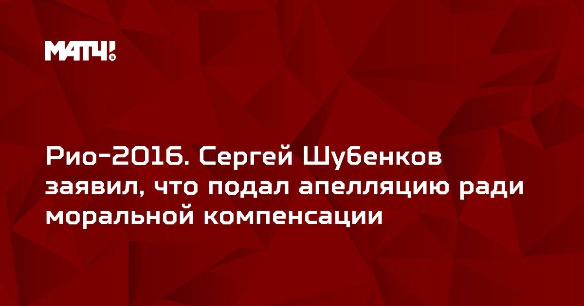Рио-2016. Сергей Шубенков заявил, что подал апелляцию ради моральной компенсации