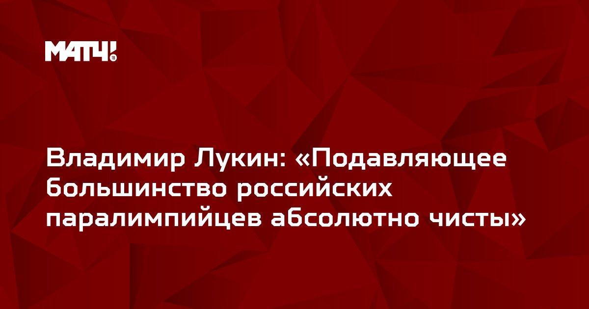 Владимир Лукин: «Подавляющее большинство российских паралимпийцев абсолютно чисты»