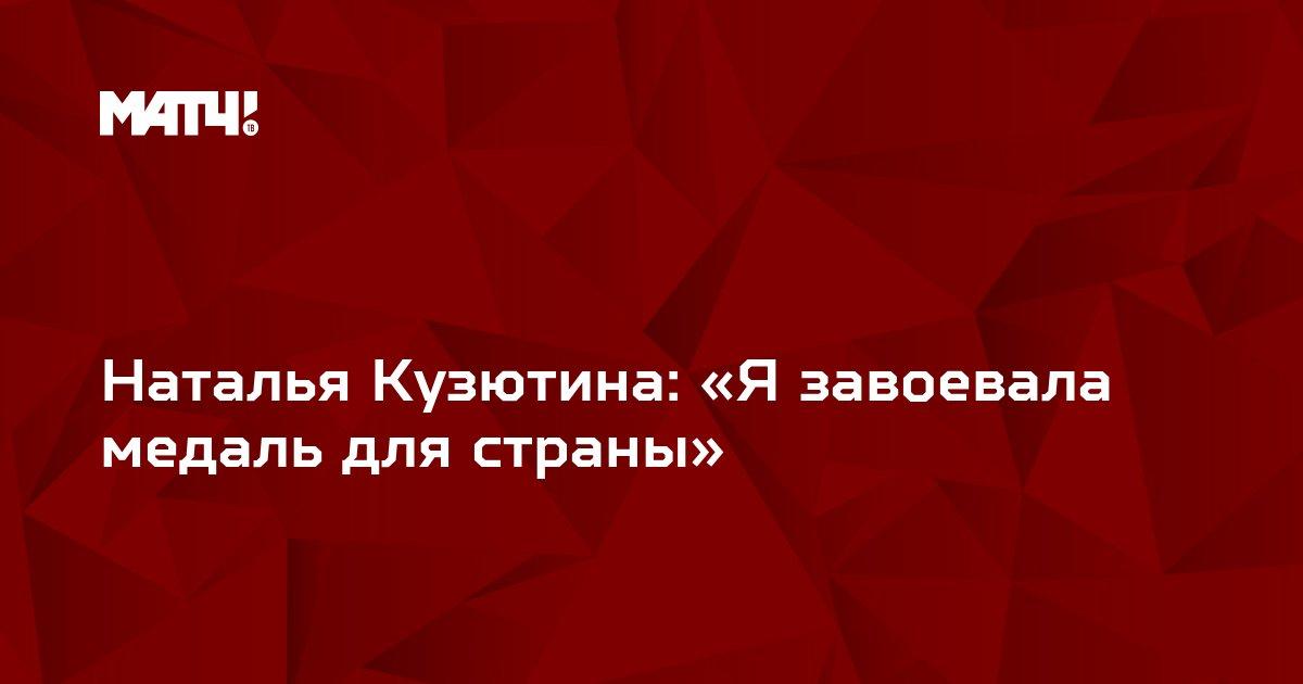 Наталья Кузютина: «Я завоевала медаль для страны»