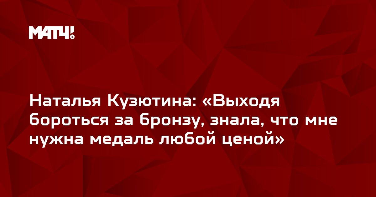 Наталья Кузютина: «Выходя бороться за бронзу, знала, что мне нужна медаль любой ценой»