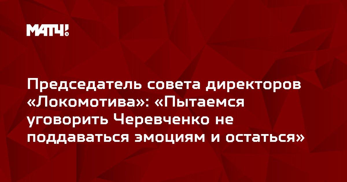 Председатель совета директоров «Локомотива»: «Пытаемся уговорить Черевченко не поддаваться эмоциям и остаться»