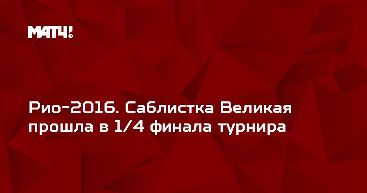 Рио-2016. Саблистка Великая прошла в 1/4 финала турнира