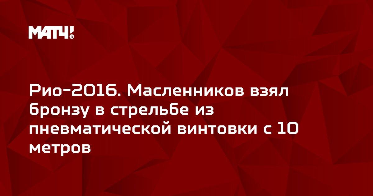Рио-2016. Масленников взял бронзу в стрельбе из пневматической винтовки с 10 метров