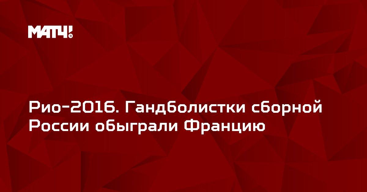Рио-2016. Гандболистки сборной России обыграли Францию