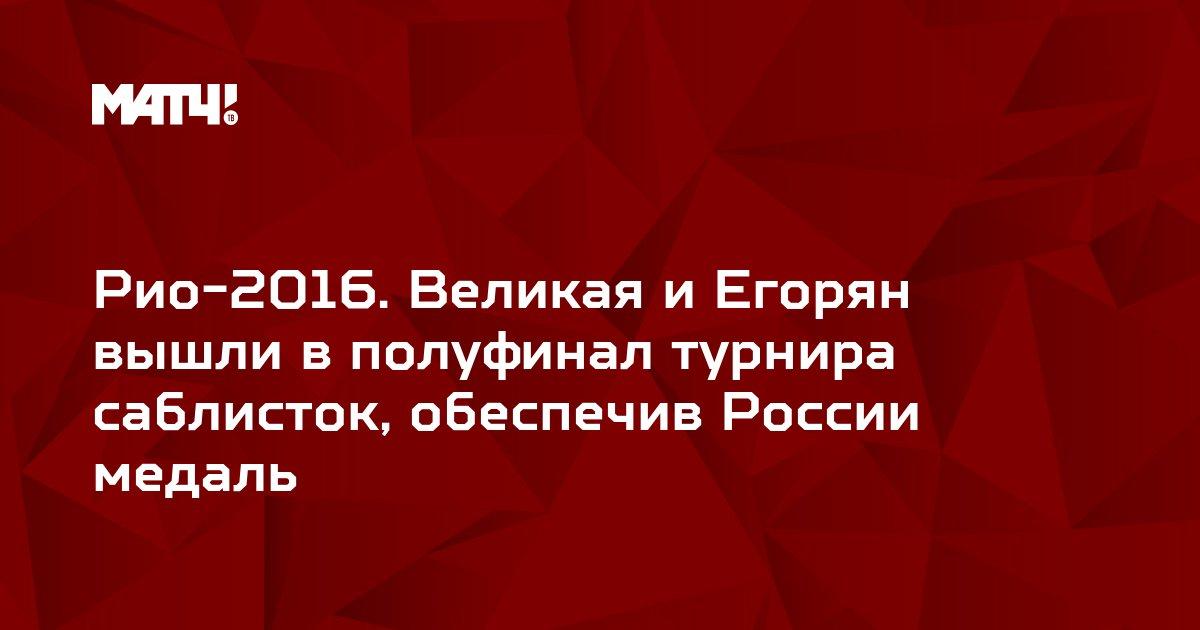 Рио-2016. Великая и Егорян вышли в полуфинал турнира саблисток, обеспечив России медаль