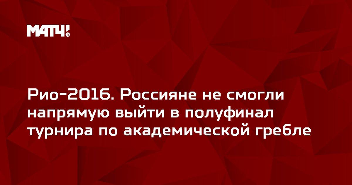 Рио-2016. Россияне не смогли напрямую выйти в полуфинал турнира по академической гребле