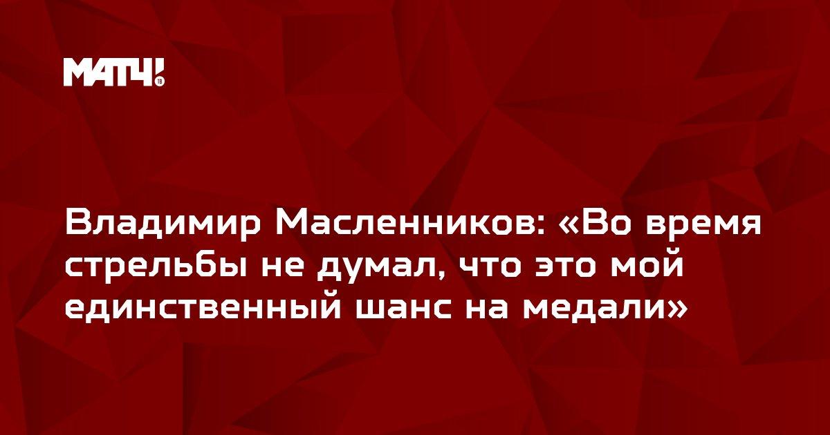 Владимир Масленников: «Во время стрельбы не думал, что это мой единственный шанс на медали»