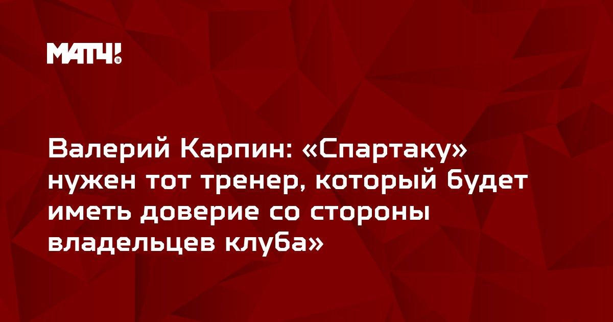 Валерий Карпин: «Спартаку» нужен тот тренер, который будет иметь доверие со стороны владельцев клуба»