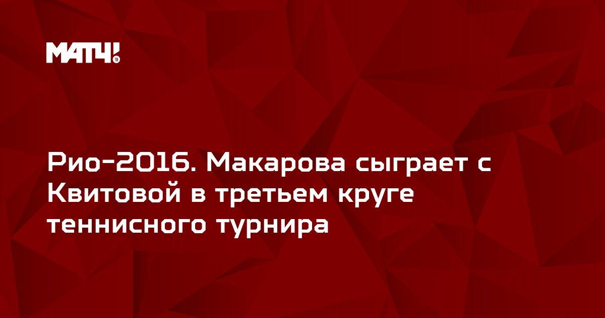Рио-2016. Макарова сыграет с Квитовой в третьем круге теннисного турнира