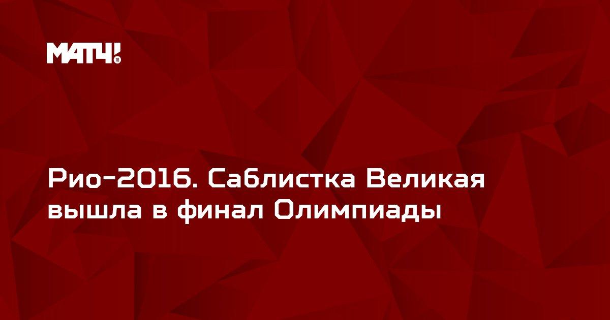 Рио-2016. Саблистка Великая вышла в финал Олимпиады