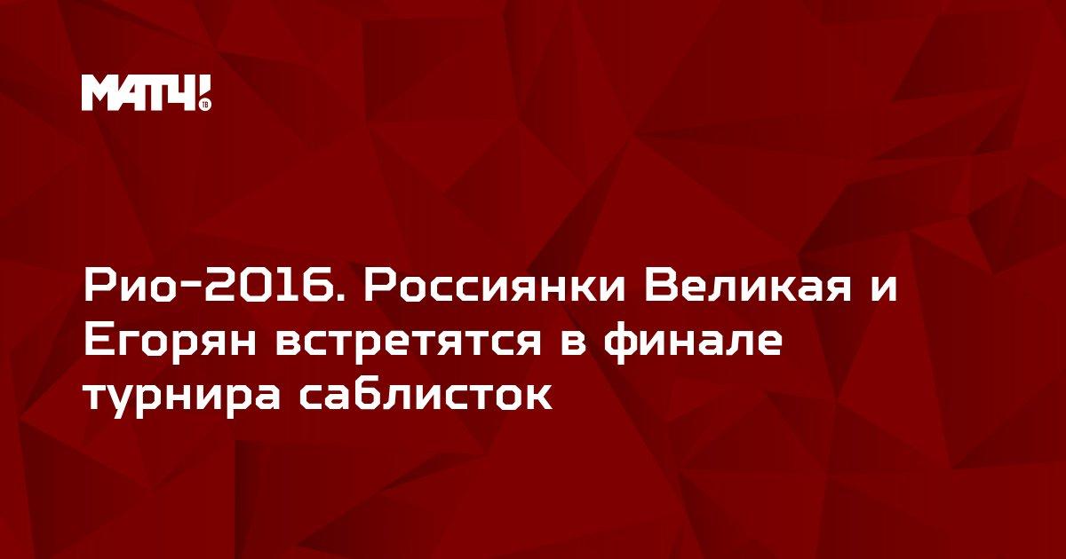 Рио-2016. Россиянки Великая и Егорян встретятся в финале турнира саблисток