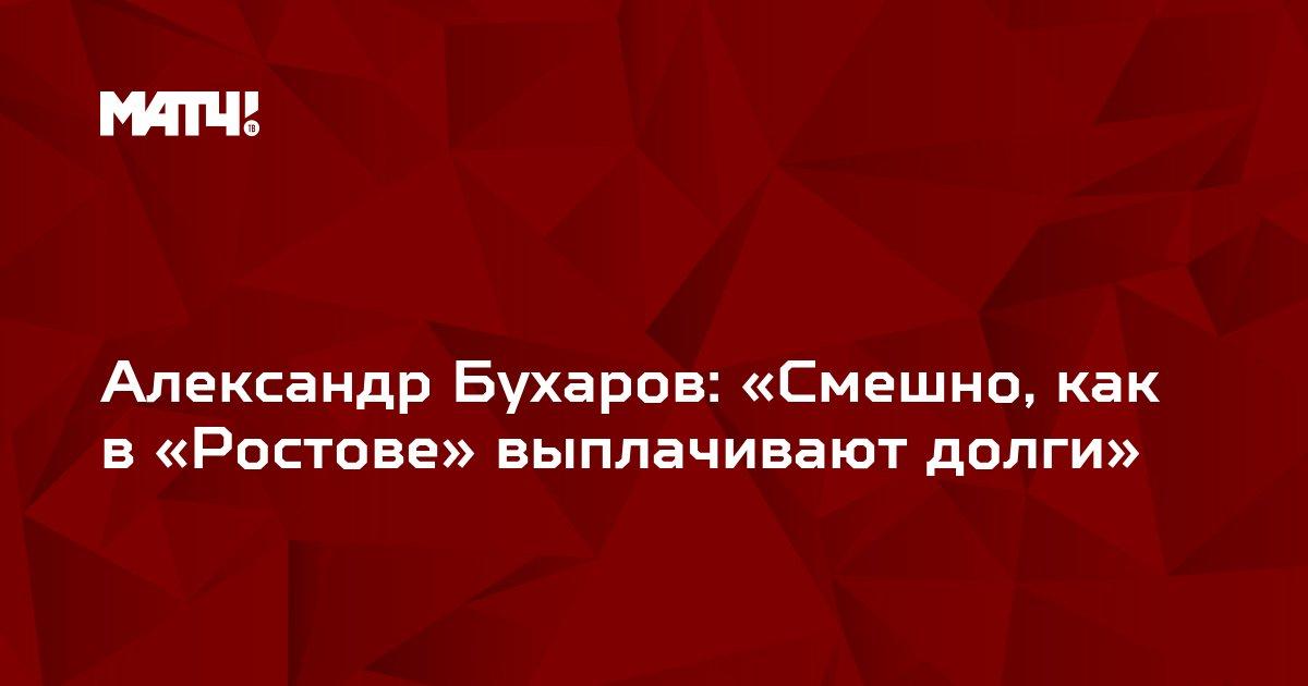 Александр Бухаров: «Смешно, как в «Ростове» выплачивают долги»