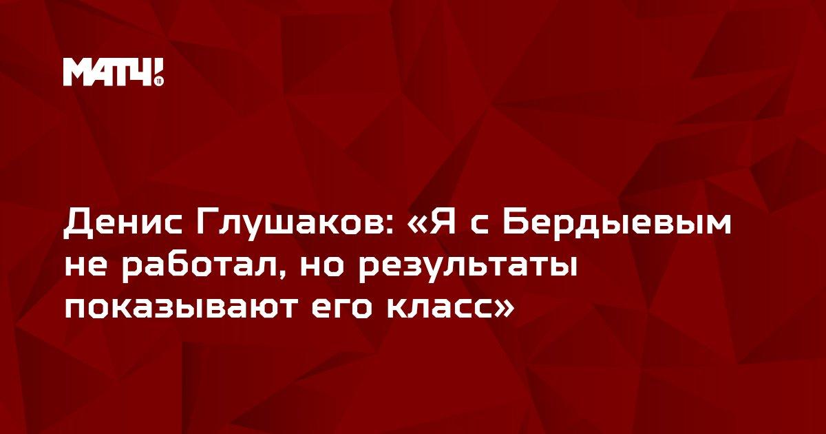 Денис Глушаков: «Я с Бердыевым не работал, но результаты показывают его класс»