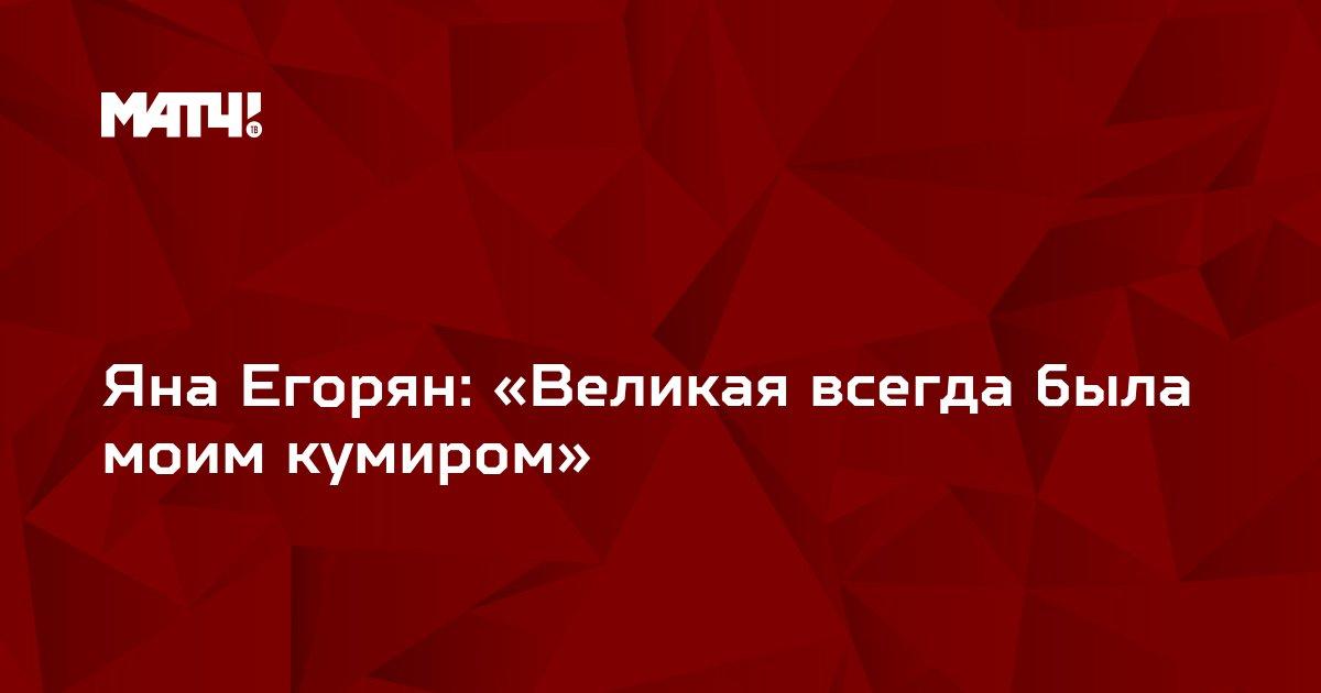 Яна Егорян: «Великая всегда была моим кумиром»