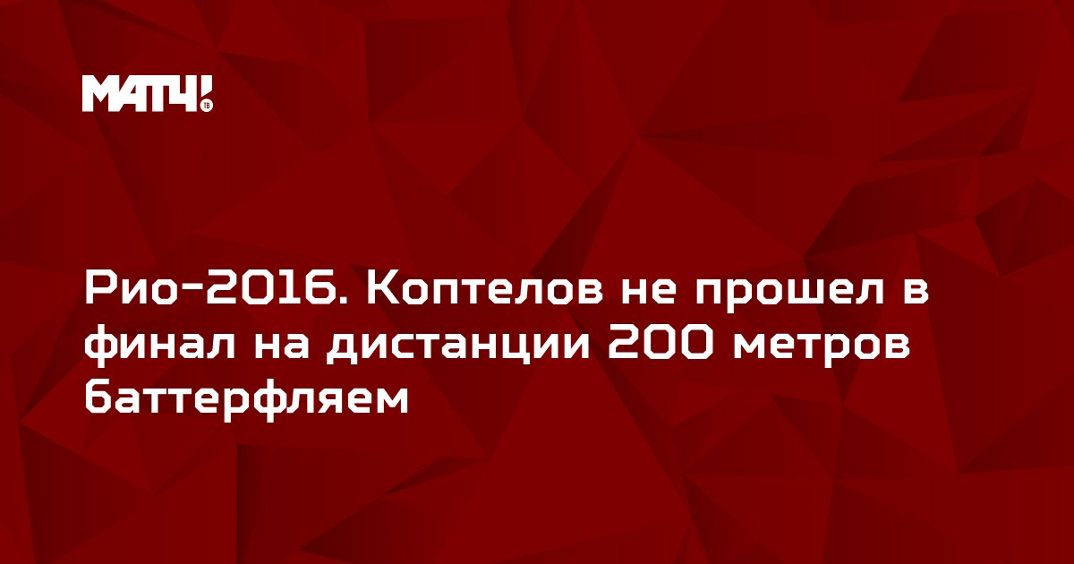 Рио-2016. Коптелов не прошел в финал на дистанции 200 метров баттерфляем