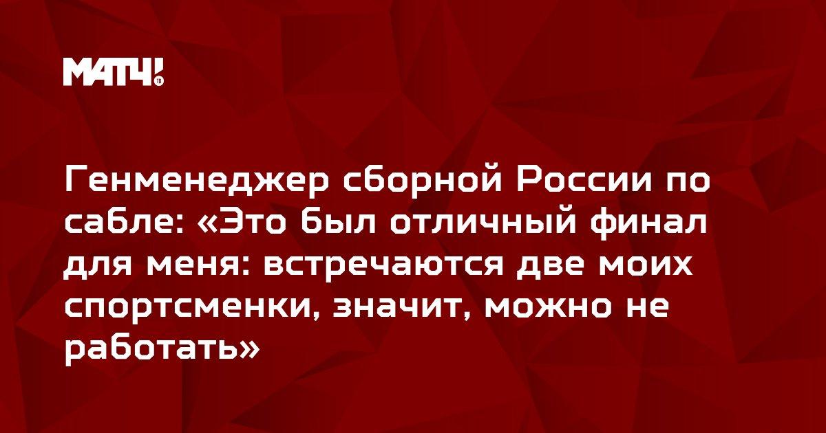 Генменеджер сборной России по сабле: «Это был отличный финал для меня: встречаются две моих спортсменки, значит, можно не работать»