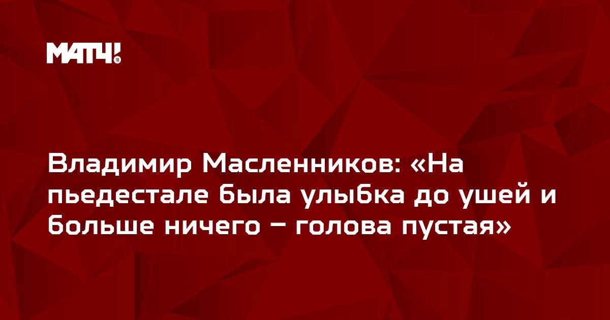 Владимир Масленников: «На пьедестале была улыбка до ушей и больше ничего – голова пустая»