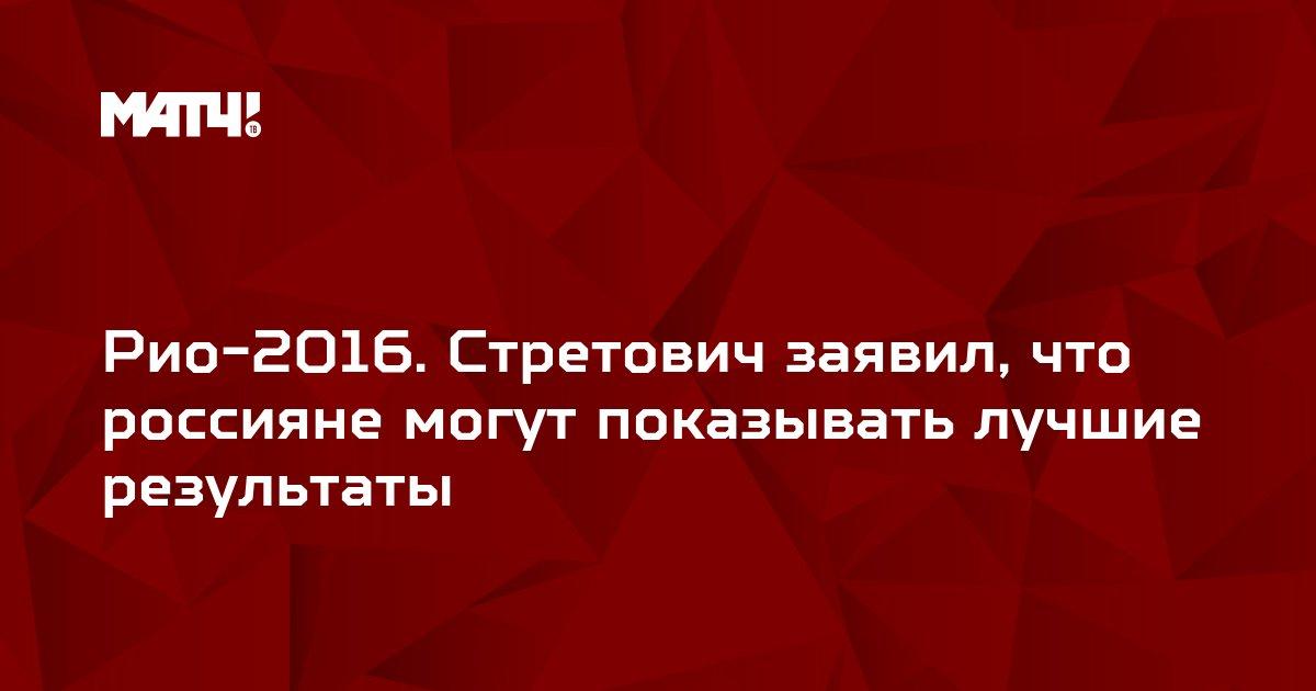 Рио-2016. Стретович заявил, что россияне могут показывать лучшие результаты