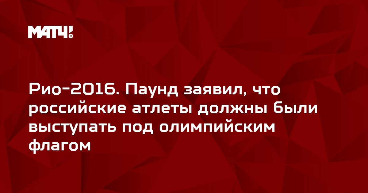 Рио-2016. Паунд заявил, что российские атлеты должны были выступать под олимпийским флагом