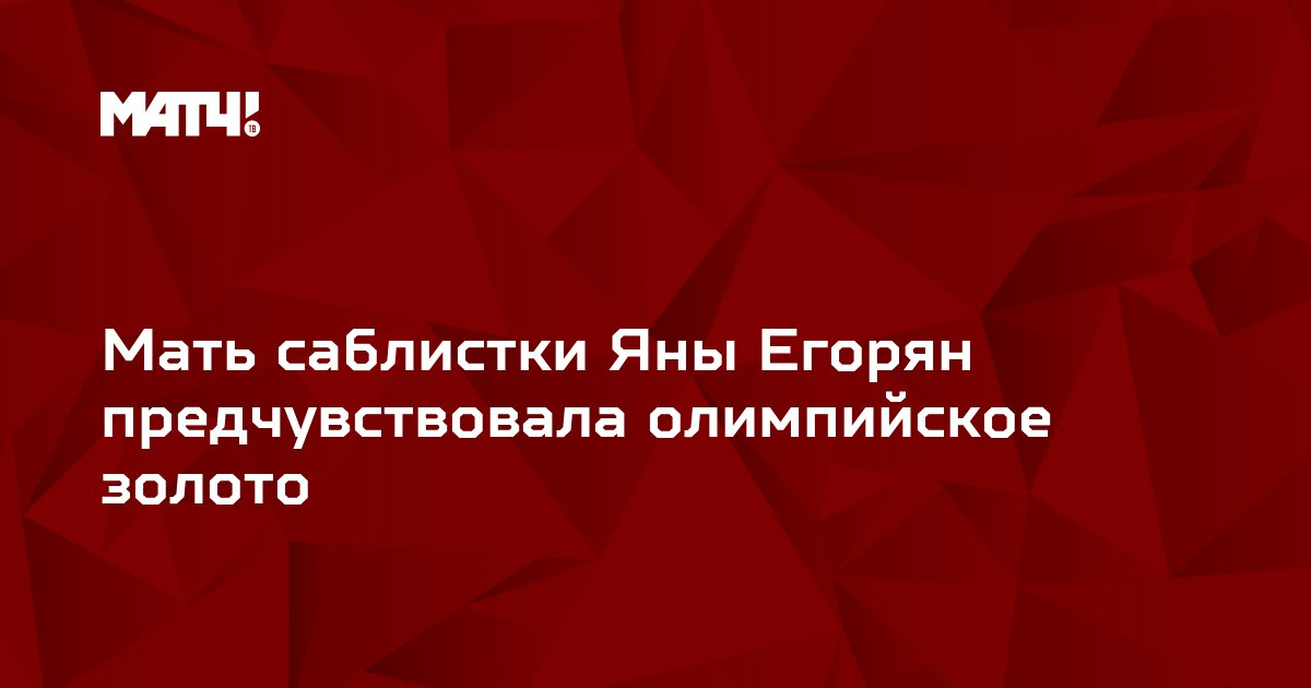 Мать саблистки Яны Егорян предчувствовала олимпийское золото