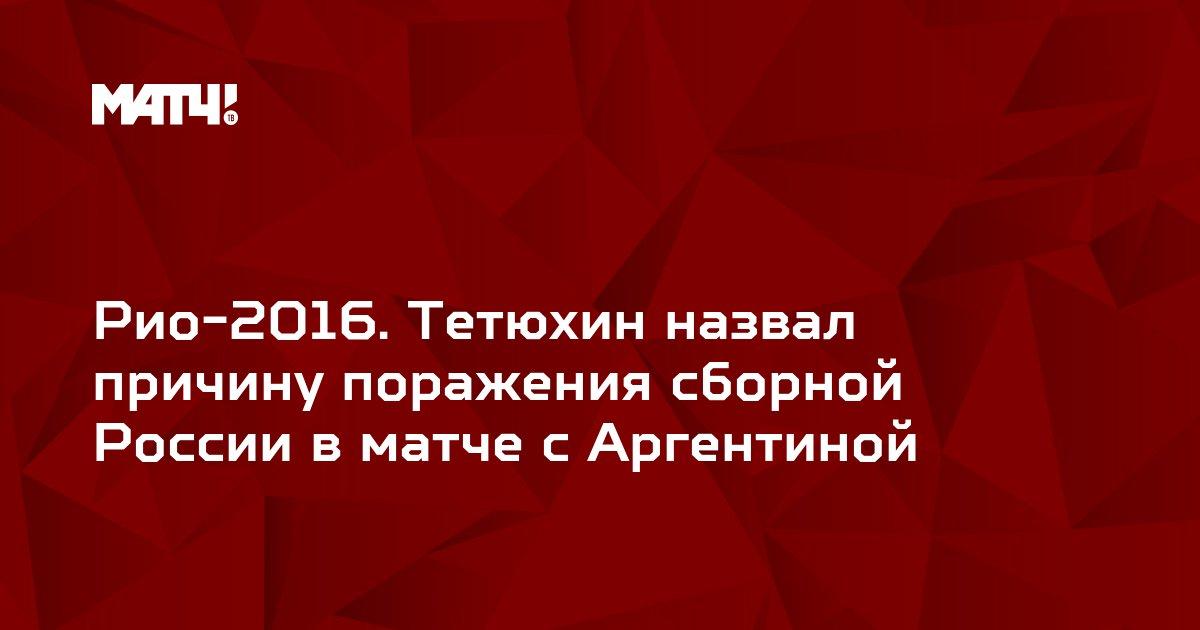 Рио-2016. Тетюхин назвал причину поражения сборной России в матче с Аргентиной