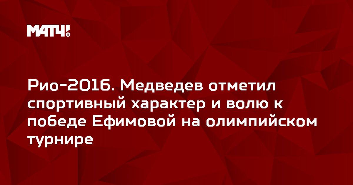 Рио-2016. Медведев отметил спортивный характер и волю к победе Ефимовой на олимпийском турнире