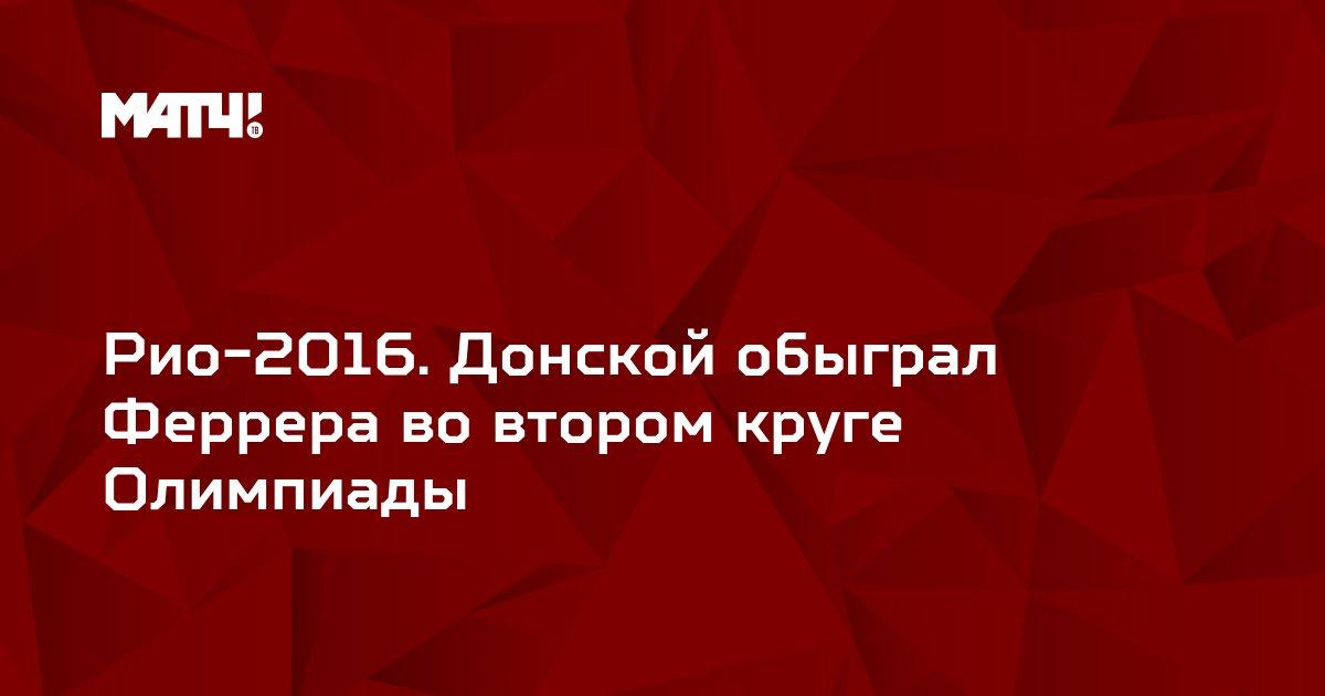 Рио-2016. Донской обыграл Феррера во втором круге Олимпиады
