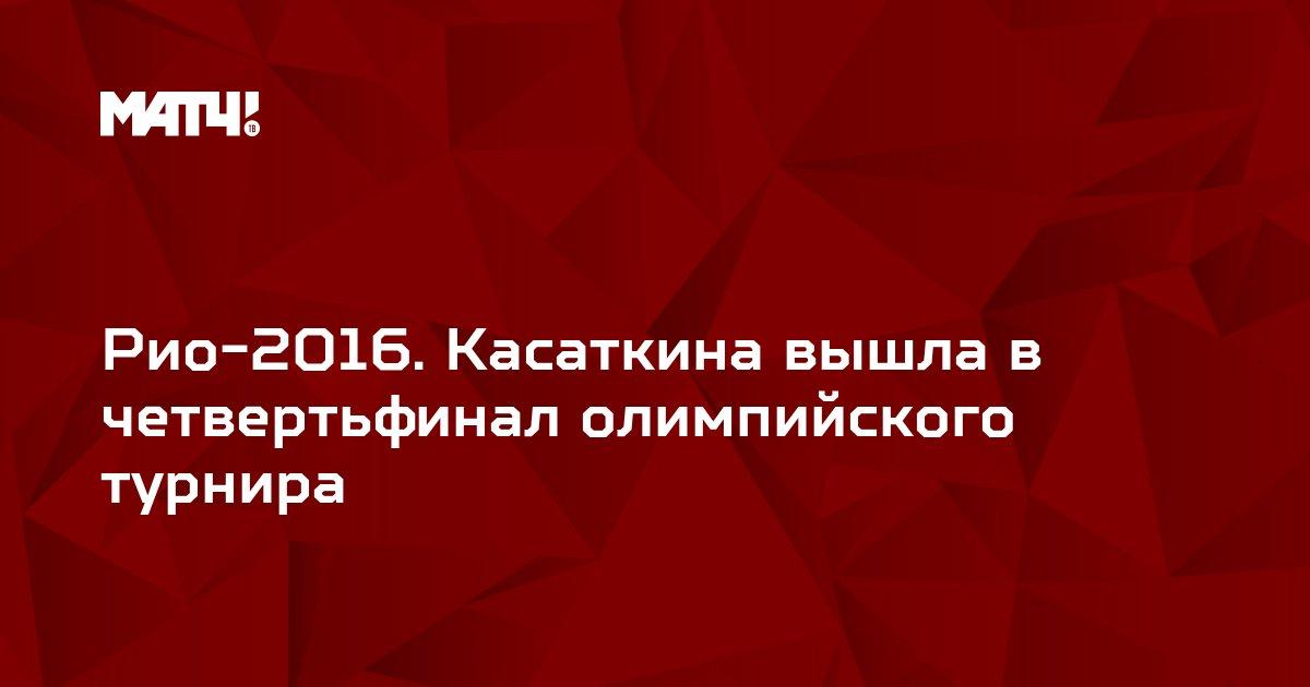 Рио-2016. Касаткина вышла в четвертьфинал олимпийского турнира